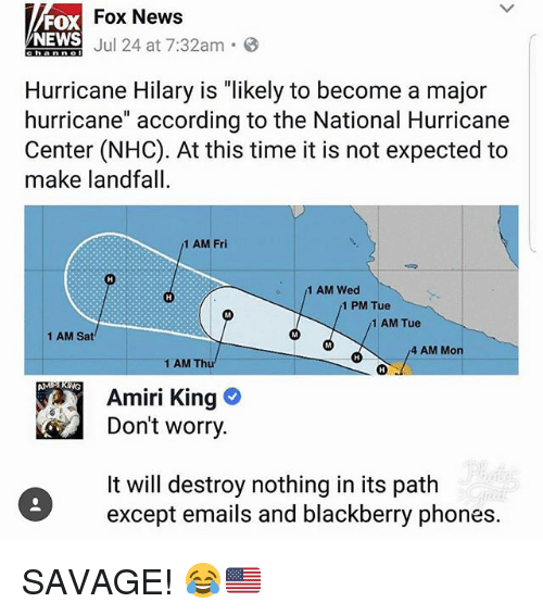 "BlackBerry, Memes, and News: Fox News  FOX  NEWS  ENEWS J 24 at 7:32am.  Hurricane Hilary is ""likely to become a major  hurricane"" according to the National Hurricane  Center (NHC). At this time it is not expected to  make landfall  1 AM Fri  1 AM Wed  1 PM Tue  1 AM Tue  1 AM Sat  4 AM Mon  1 AM Thu  AMP KING  Amiri King  Don't worry  It will destroy nothing in its path  except emails and blackberry phones. SAVAGE! 😂🇺🇸"