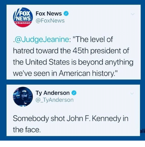 """Ali, News, and John F. Kennedy: FOX  NEWS  Fox News  @FoxNews  channel  @JudgeJeanine: """"The level of  hatred toward the 45th president of  the United States is beyond anything  we've seen in American history.""""  Ty Anderson  @_TyAnderson  Somebody shot John F. Kennedy in  the face  ali"""