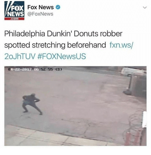 Dank, News, and Donuts: FOX  NEWS  Fox News  @FoxNews  com  Philadelphia Dunkin' Donuts robber  spotted stretching beforehand fxn.ws/  20JhTUV #FOXNewsUS  4-22-2017 06:52:5  (S)