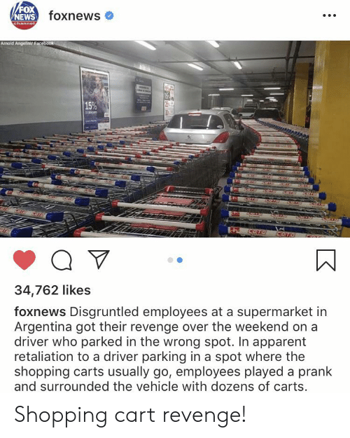 News, Prank, and Revenge: /FOX  NEWS foxnews  channel  Arnold Angelint Facebaok  15%  anan  COTO COTO  34,762 likes  foxnews Disgruntled employees at a supermarket in  Argentina got their revenge over the weekend on a  driver who parked in the wrong spot. In apparent  retaliation to a driver parking in a spot where the  shopping carts usually go, employees played a prank  and surrounded the vehicle with dozens of carts. Shopping cart revenge!