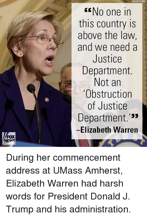 "Elizabeth Warren, Memes, and News: FOX  NEWS  GENo one in  this country is  above the law,  and we need a  Justice  Department.  Not an  ""Obstruction  of Justice  Department  33  Elizabeth Warren During her commencement address at UMass Amherst, Elizabeth Warren had harsh words for President Donald J. Trump and his administration."