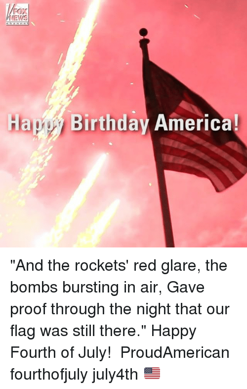 "Proofs: FOX  NEWS  Hapy Birthday America! ""And the rockets' red glare, the bombs bursting in air, Gave proof through the night that our flag was still there."" Happy Fourth of July! ‪ ProudAmerican‬‬‬‬‬ fourthofjuly july4th 🇺🇸"