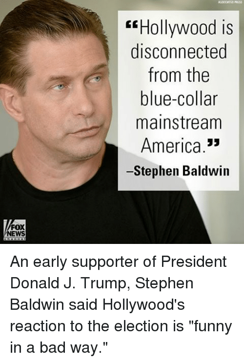 "America, Bad, and Funny: FOX  NEWS  Hollywood is  disconnected  from the  blue-collar  mainstream  America  Stephen Baldwin An early supporter of President Donald J. Trump, Stephen Baldwin said Hollywood's reaction to the election is ""funny in a bad way."""