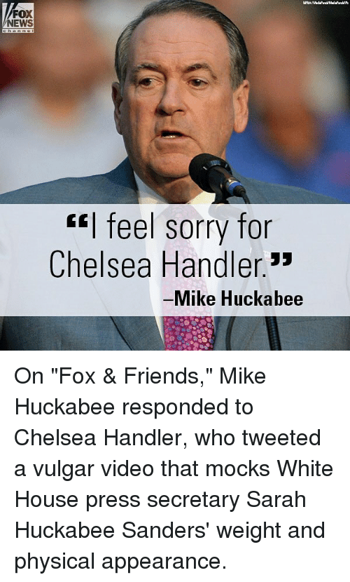 "Chelsea, Friends, and Memes: FOX  NEWS  ""I feel sorry for  Chelsea Handler.3*  Mike Huckabee On ""Fox & Friends,"" Mike Huckabee responded to Chelsea Handler, who tweeted a vulgar video that mocks White House press secretary Sarah Huckabee Sanders' weight and physical appearance."