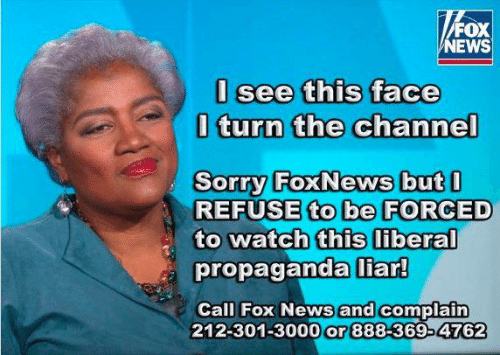 Memes, News, and Sorry: FOX  NEWS  I see this face  l turn the channel  0  Sorry FoxNews but  REFUSE to be FORCED  to watch this liberal  propaganda iar  and complain  Call Fox News  212-301-3000 or 888-369-4762