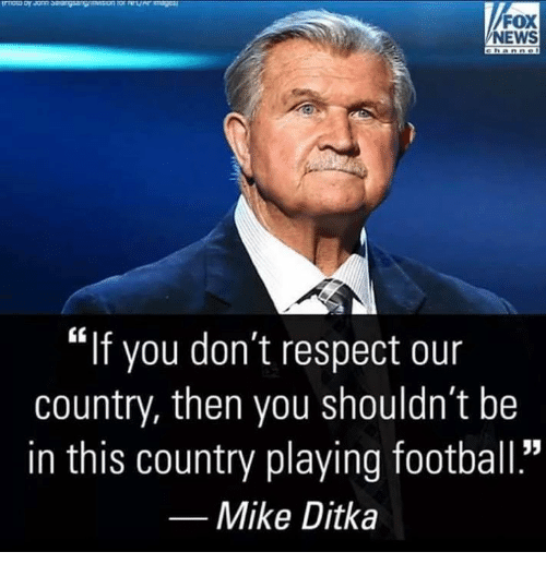 """Football, Memes, and Mike Ditka: FOX  NEWS  """"if you don't respect our  country, then you shouldn't be  in this country playing football.""""  Mike Ditka"""
