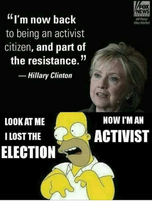 "Hillary Clinton, Memes, and News: FOX  NEWS  ""I'm now back  to being an activist  citizen, and part of  the resistance.""  -Hillary Clinton  AP Photo/  Mary Altaffer)  NOW I'M AN  LOOK AT ME  I LOST THE  ELECTION  ACTIVIST"