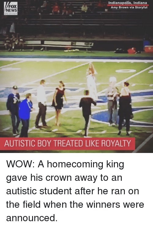 Memes, News, and Wow: FOX  NEWS  Indianapolis, Indiana  Amy Brown via Storyful  AUTISTIC BOY TREATED LIKE ROYALTY WOW: A homecoming king gave his crown away to an autistic student after he ran on the field when the winners were announced.