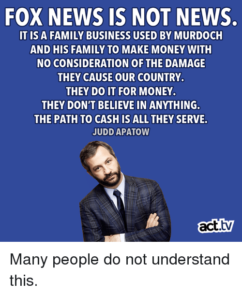 Family, Memes, and Money: FOX NEWS IS NOT NEWS.  ITIS A FAMILY BUSINESS USED BY MURDOCH  AND HIS FAMILY TO MAKE MONEY WITH  NO CONSIDERATION OF THE DAMAGE  THEY CAUSE OUR COUNTRY.  THEY DO IT FOR MONEY.  THEY DON'T BELIEVE IN ANYTHING.  THE PATH TO CASH IS ALL THEY SERVE.  JUDD APATOW  act.tv Many people do not understand this.