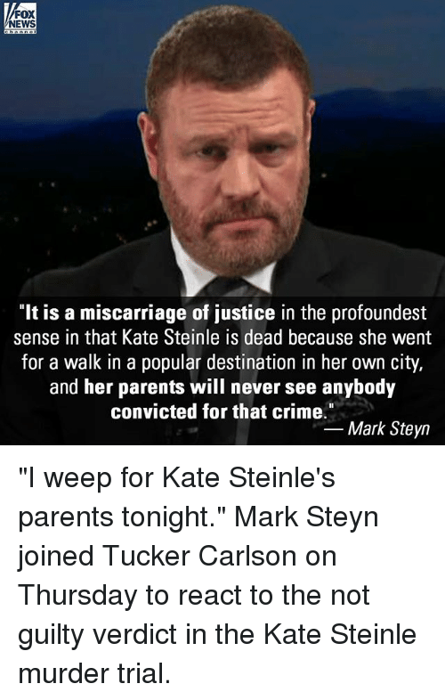 "Tucker Carlson: FOX  NEWS  It is a miscarriage of justice in the profoundest  sense in that Kate Steinle is dead because she went  for a walk in a popular destination in her own city,  and her parents will never see anybody  convicted for that crime""  -Mark Steyn ""I weep for Kate Steinle's parents tonight."" Mark Steyn joined Tucker Carlson on Thursday to react to the not guilty verdict in the Kate Steinle murder trial."