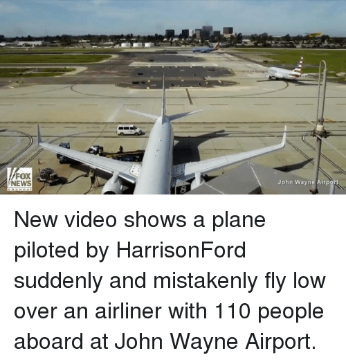 Memes, Fox News, and John Wayne: FOX  NEWS  John Wayne Airpo New video shows a plane piloted by HarrisonFord suddenly and mistakenly fly low over an airliner with 110 people aboard at John Wayne Airport.