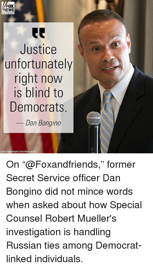 """Memes, News, and Fox News: FOX  NEWS  Justice  unfortunately  right now  is blind to  Democrats  Dan Bongino  (Luke Franke/Naples Daily News via AP) On """"@Foxandfriends,"""" former Secret Service officer Dan Bongino did not mince words when asked about how Special Counsel Robert Mueller's investigation is handling Russian ties among Democrat-linked individuals."""
