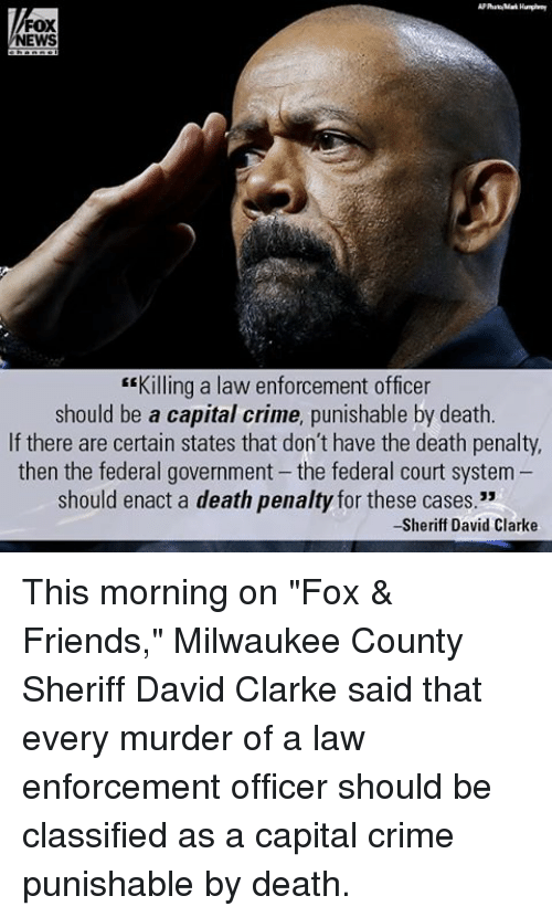"""Enforcer: FOX  NEWS  """"Killing a law enforcement officer  should be a capital crime, punishable by death.  If there are certain states that don't have the death penalty,  then the federal government the federal court system  should enact a death penalty for these cases.""""  -Sheriff David Clarke This morning on """"Fox & Friends,"""" Milwaukee County Sheriff David Clarke said that every murder of a law enforcement officer should be classified as a capital crime punishable by death."""