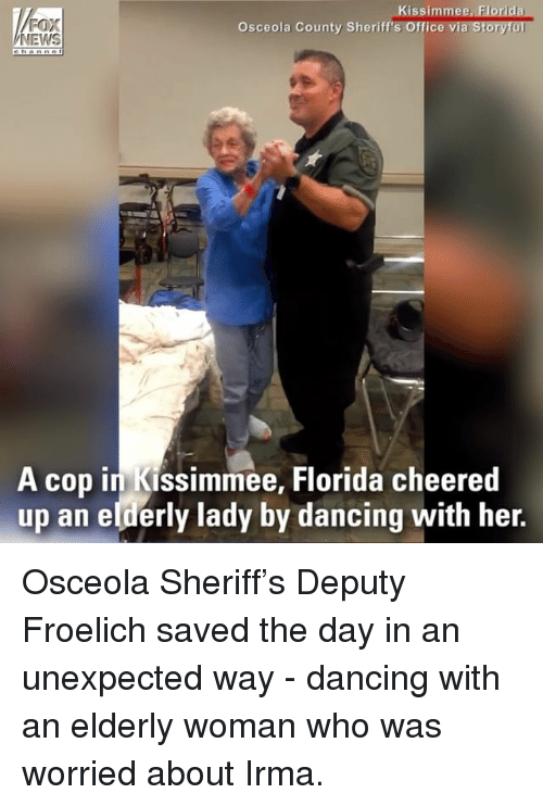 womanizer: FOX  NEWS  Kissimmee, Florida  a Storyful  Osceola County Sheriff's Office vi  A cop in Kissimmee, Florida cheered  up an elderly lady by dancing with her. Osceola Sheriff's Deputy Froelich saved the day in an unexpected way - dancing with an elderly woman who was worried about Irma.