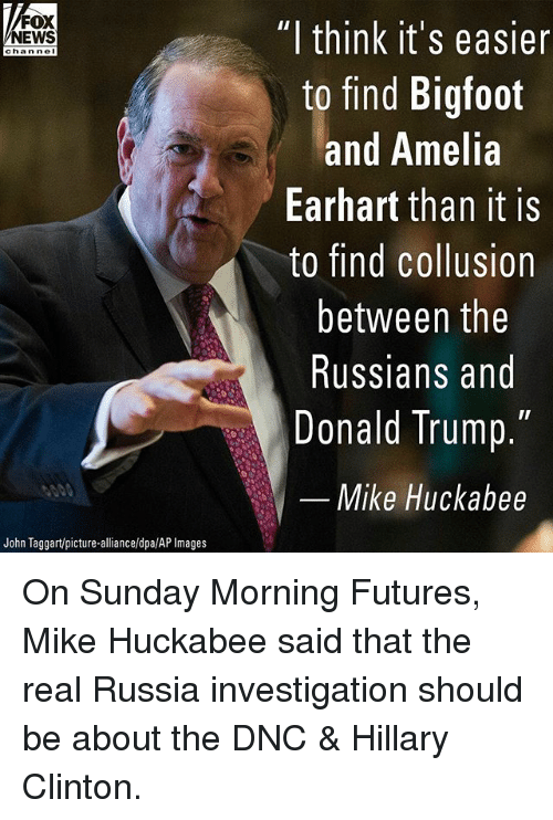 """Mike Huckabee: FOX  NEWS  """"l think it's easier  to find Bigfoot  and Anelia  Earhart than it is  to find collusion  between the  Russians and  Donald Trump.  chan ne  Mike Huckabee  John Taggart/picture-alliance/dpa/AP Images On Sunday Morning Futures, Mike Huckabee said that the real Russia investigation should be about the DNC & Hillary Clinton."""