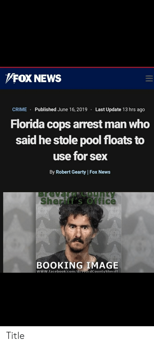 Crime, Facebook, and News: FOX NEWS  Last Update 13 hrs ago  Published June 16, 2019  CRIME  Florida cops arrest man who  said he stole p0ol floats to  use for sex  By Robert Gearty Fox News  Brevard COunty  Sheriff's Office  BOOKING IMAGE  www.facebook.com/BrevardCountySheriff Title