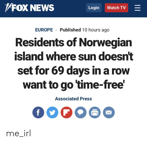 News, Europe, and Fox News: FOX NEWS  Login  Watch TV  Published 10 hours ago  EUROPE  Residents of Norwegian  island where sun doesn't  set for 69 days in a row  want to go time-free'  Associated Press  II me_irl