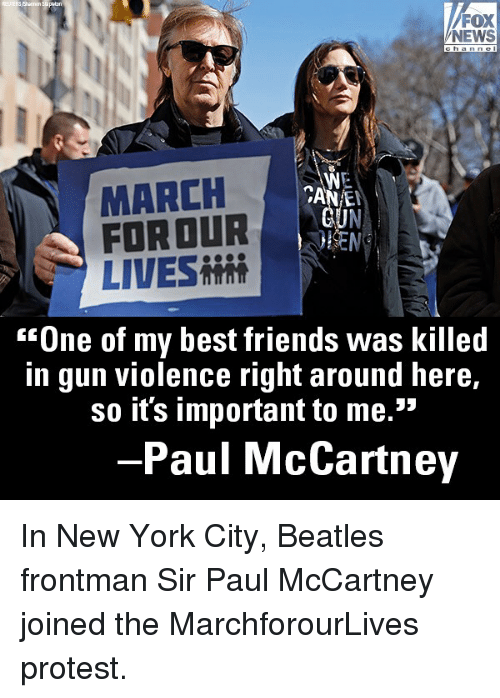 "Friends, Memes, and New York: FOX  NEWS  MARCH  FORDUR  LIVES  CAN E  ""One of my best friends was killed  in gun violence right around here,  so it's important to me.  35  -Paul McCartney In New York City, Beatles frontman Sir Paul McCartney joined the MarchforourLives protest."