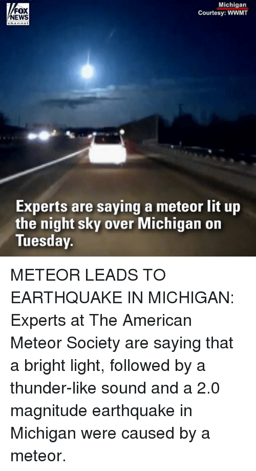 Lit, Memes, and News: FOX  NEWS  Michigan  Courtesy: WWMT  Experts are saying a meteor lit up  the night sky over Michigan on  Tuesday. METEOR LEADS TO EARTHQUAKE IN MICHIGAN: Experts at The American Meteor Society are saying that a bright light, followed by a thunder-like sound and a 2.0 magnitude earthquake in Michigan were caused by a meteor.