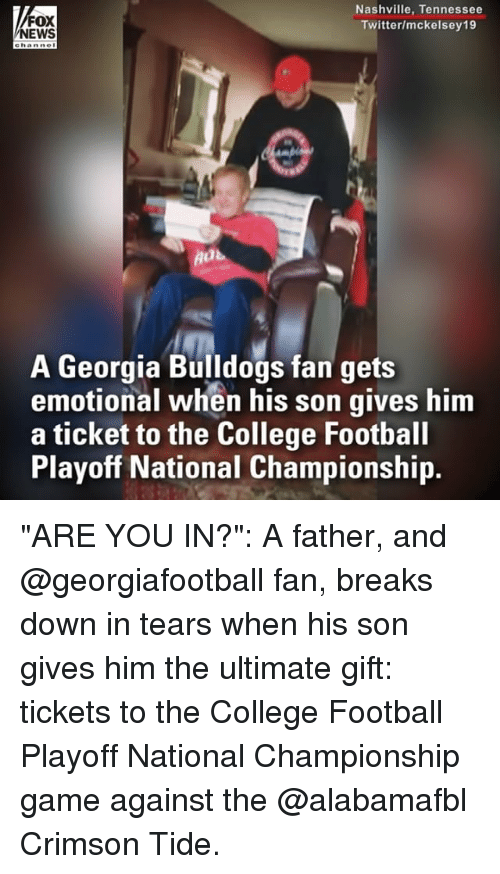 """College, College Football, and Crimson Tide: FOX  NEWS  Nashville, Tennessee  Twitter/mckelsey19  A Georgia Bulldogs fan gets  emotional when his son gives him  a ticket to the College Football  Playoff National Championship. """"ARE YOU IN?"""": A father, and @georgiafootball fan, breaks down in tears when his son gives him the ultimate gift: tickets to the College Football Playoff National Championship game against the @alabamafbl Crimson Tide."""