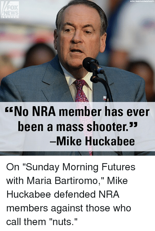 """Memes, News, and Fox News: FOX  NEWS  No NRA member has ever  been a mass shooter.3  Mike Huckabee On """"Sunday Morning Futures with Maria Bartiromo,"""" Mike Huckabee defended NRA members against those who call them """"nuts."""""""