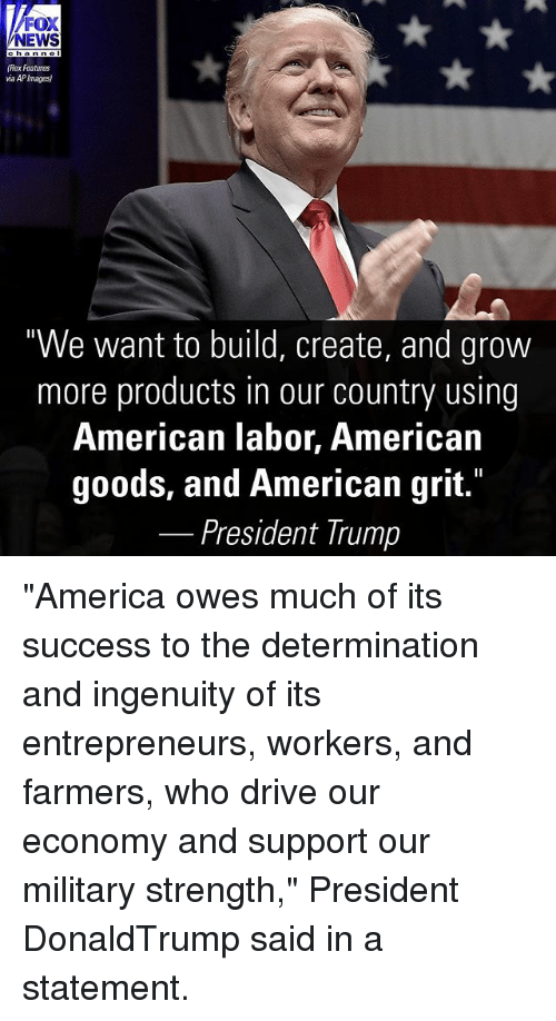 """grits: FOX  NEWS  ohannel  (Rex Features  via APImages)  """"We want to build, create, and grow  more products in our country using  American labor, American  goods, and American grit.  President Trump """"America owes much of its success to the determination and ingenuity of its entrepreneurs, workers, and farmers, who drive our economy and support our military strength,"""" President DonaldTrump said in a statement."""