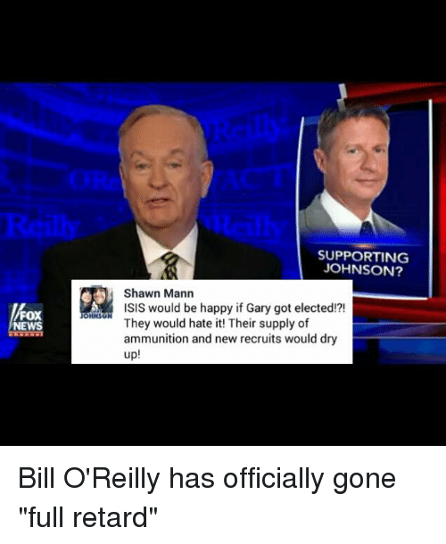 "Bill O'Reilly: FOX  NEWS  OHNSU  SUPPORTING  JOHNSON?  Shawn Mann  ISIS would be happy if Gary got elected!?!  They would hate it! Their supply of  ammunition and new recruits would dry  up Bill O'Reilly has officially gone ""full retard"""