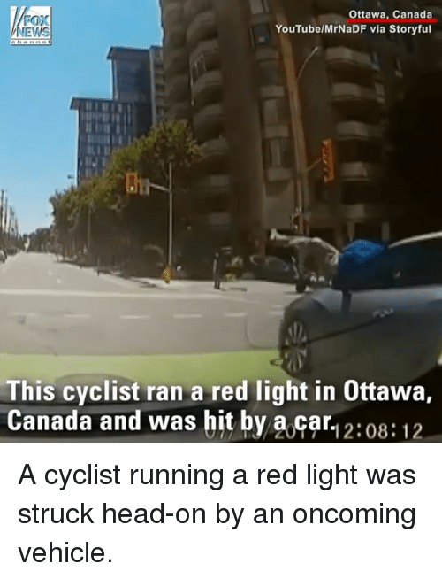 Head, Memes, and News: FOX  NEWS  Ottawa, Canada  YouTube/MrNaDF via Storyful  This cyclist ran a red light in Ottawa,  Canada and was bit by a car, 2:08:12  Canada and was hit by a.car1 2:08:12 A cyclist running a red light was struck head-on by an oncoming vehicle.