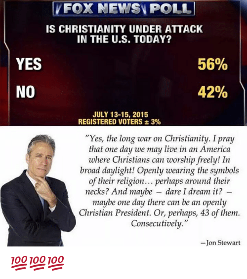"""Jon Stewart: FOX NEWS POLL  IS CHRISTIANITY UNDER ATTACK  IN THE U.S. TODAY?  YES  56%  42%  NO  JULY 13-15, 2015  REGISTERED VOTERS 3%  """"Yes, the long war on Christianity. I pray  that one day we may live in an America  where Christians can worship freely! In  broad daylight! Openly wearing the symbols  of their religion... perhaps around their  necks? And maybe dare I dream it?  maybe one day there can be an openly  Christian President. Or, perhaps, 43 of them.  Consecutively.""""  -Jon Stewart 💯💯💯"""