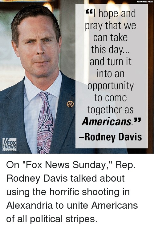 """Memes, News, and Fox News: FOX  NEWS  PRESS  """"I hope and  pray that we  can take  this day  and turn it  Into an  opportunity  to come  together as  Americans.""""  Rodney Davis On """"Fox News Sunday,"""" Rep. Rodney Davis talked about using the horrific shooting in Alexandria to unite Americans of all political stripes."""