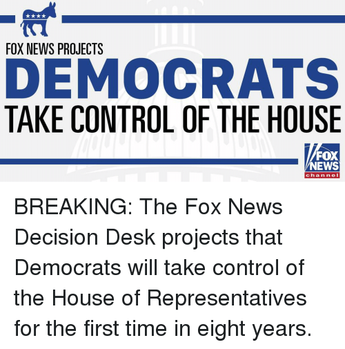 Memes, News, and Control: FOX NEWS PROJECTS  DEMOCRATS  TAKE CONTROL OF THE HOUSE  FOX  NEWS  channeI BREAKING: The Fox News Decision Desk projects that Democrats will take control of the House of Representatives for the first time in eight years.