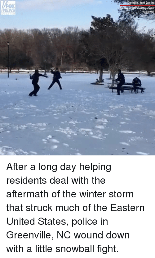 Memes, News, and Police: FOX  NEWS  reenville, North Carolina  ooPolica Department After a long day helping residents deal with the aftermath of the winter storm that struck much of the Eastern United States, police in Greenville, NC wound down with a little snowball fight.