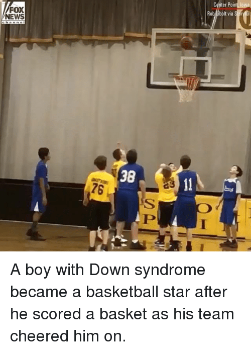 Basketball, Memes, and News: FOX  NEWS  Rob ibolt via  38  76 A boy with Down syndrome became a basketball star after he scored a basket as his team cheered him on.