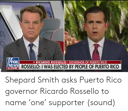 Elected: FOX  NEWS ROSSELLÓ: I WAS ELECTED BY PEOPLE OF PUERTO RICO  RICARDO ROSSELLO I GOVERNOR OF PUERTO RICO  LIVE Shepard Smith asks Puerto Rico governor Ricardo Rossello to name 'one' supporter (sound)