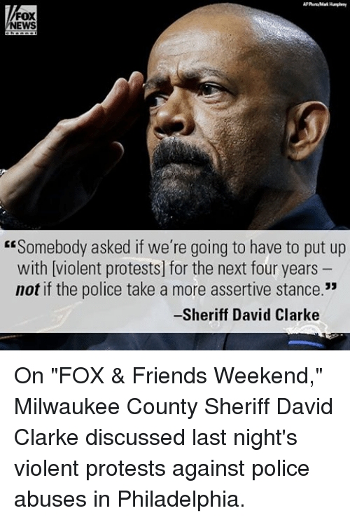 "Assertive: FOX  NEWS  ""Somebody asked if we're going to have to put up  with violent protests] for the next four years  not if the police take a more assertive stance.""  Sheriff David Clarke On ""FOX & Friends Weekend,"" Milwaukee County Sheriff David Clarke discussed last night's violent protests against police abuses in Philadelphia."