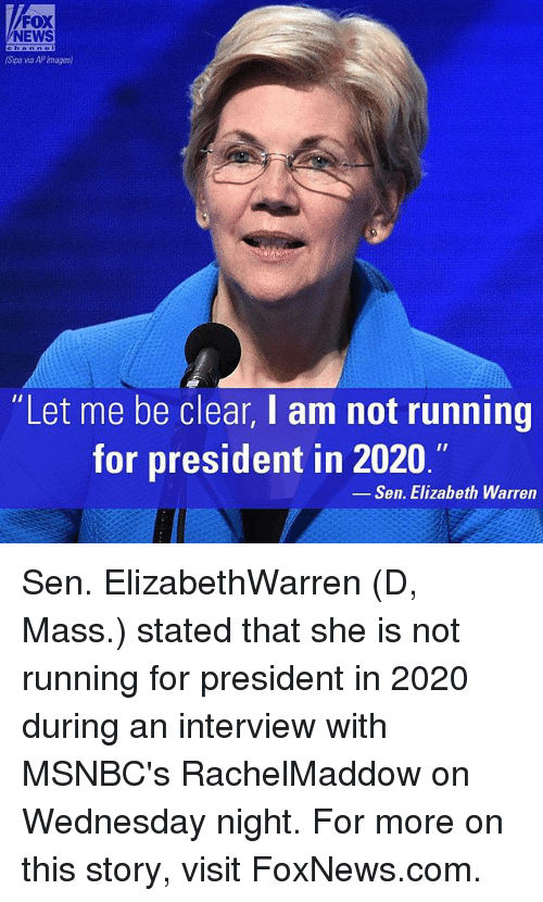 "Elizabeth Warren, Memes, and News: FOX  NEWS  (Spa wa APImages)  ""Let me be clear, I am not running  for president in 2020.""  Sen. Elizabeth Warren Sen. ElizabethWarren (D, Mass.) stated that she is not running for president in 2020 during an interview with MSNBC's RachelMaddow on Wednesday night. For more on this story, visit FoxNews.com."