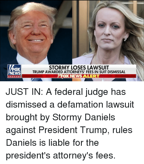 Memes, News, and Fox News: FOX  NEWS  STORMY LOSES LAWSUIT  TRUMP AWARDED ATTORNEYS' FEES IN SUIT DISMISSAL  FOX NEWS ALERT  channe JUST IN: A federal judge has dismissed a defamation lawsuit brought by Stormy Daniels against President Trump, rules Daniels is liable for the president's attorney's fees.