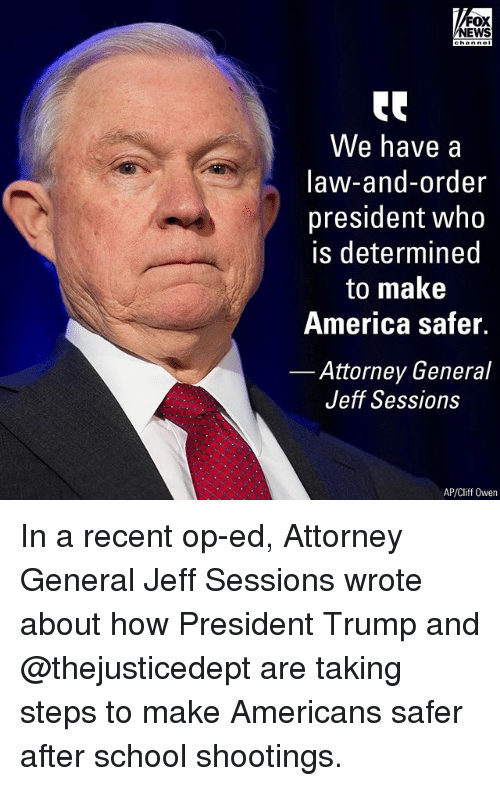 America, Memes, and News: FOX  NEWS  tC  We have a  law-and-order  president who  is determined  to make  America safer.  Attorney General  Jeff Sessions  AP/Cliff Owen In a recent op-ed, Attorney General Jeff Sessions wrote about how President Trump and @thejusticedept are taking steps to make Americans safer after school shootings.