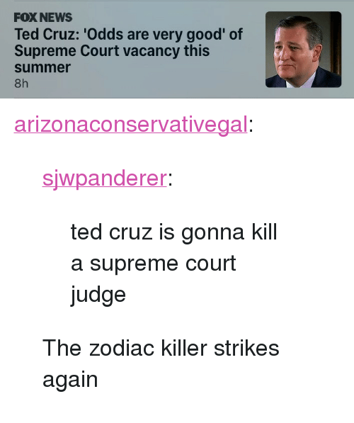 "News, Supreme, and Ted: FOX NEWS  Ted Cruz: 'Odds are very good' of  Supreme Court vacancy this  summer  8h <p><a href=""http://arizonaconservativegal.tumblr.com/post/170274168800/sjwpanderer-ted-cruz-is-gonna-kill-a-supreme"" class=""tumblr_blog"">arizonaconservativegal</a>:</p><blockquote> <p><a href=""http://fatfuckboone.co.vu/post/157644842322/ted-cruz-is-gonna-kill-a-supreme-court-judge"" class=""tumblr_blog"">sjwpanderer</a>:</p> <blockquote><p>ted cruz is gonna kill a supreme court judge</p></blockquote>  <p>The zodiac killer strikes again </p> </blockquote>"