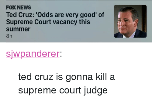 "News, Supreme, and Ted: FOX NEWS  Ted Cruz: 'Odds are very good' of  Supreme Court vacancy this  summer  8h <p><a href=""http://fatfuckboone.co.vu/post/157644842322/ted-cruz-is-gonna-kill-a-supreme-court-judge"" class=""tumblr_blog"">sjwpanderer</a>:</p>  <blockquote><p>ted cruz is gonna kill a supreme court judge</p></blockquote>"