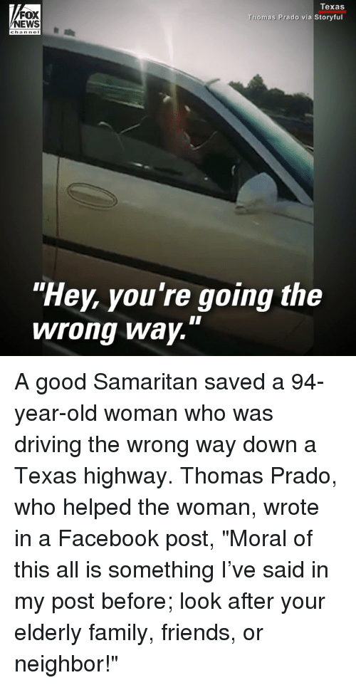 """Driving, Facebook, and Family: FOX  NEWS  Texas  Thomas Prado via Storyful  """"Hey, you're going the  wrong Way. A good Samaritan saved a 94-year-old woman who was driving the wrong way down a Texas highway. Thomas Prado, who helped the woman, wrote in a Facebook post, """"Moral of this all is something I've said in my post before; look after your elderly family, friends, or neighbor!"""""""