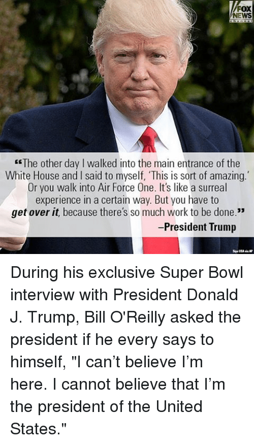 "Bill O'Reilly: FOX  NEWS  ""The other day l walked into the main entrance of the  White House and l said to myself, 'This is sort of amazing.  Or you walk into Air Force One. It's like a surreal  experience in a certain way. But you have to  get over it, because there's so much work to be done  33  President Trump During his exclusive Super Bowl interview with President Donald J. Trump, Bill O'Reilly asked the president if he every says to himself, ""I can't believe I'm here. I cannot believe that I'm the president of the United States."""