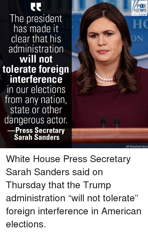 "Memes, News, and White House: FOX  NEWS  The president  has made it  clear that his  administration  will not  tolerate foreign  interference  in our elections  from any nation,  state or other  dangerous actor.  Press Secretary  Sarah Sanders  (AP Photo/Evan Vucci) White House Press Secretary Sarah Sanders said on Thursday that the Trump administration ""will not tolerate"" foreign interference in American elections."