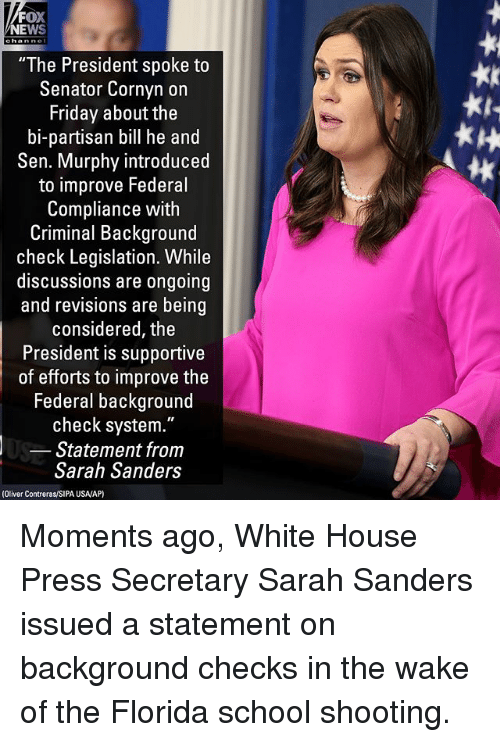 "Friday, Memes, and News: FOX  NEWS  ""The President spoke to  Senator Cornyn on  Friday about the  bi-partisan bill he and  Sen. Murphy introduced  to improve Federal  Compliance with  Criminal Background  check Legislation. While  discussions are ongoing  and revisions are being  considered, the  President is supportive  of efforts to improve the  Federal background  check system.""  Statement from  Sarah Sanders  tk  (Oliver Contreras/SIPA USA/AP) Moments ago, White House Press Secretary Sarah Sanders issued a statement on background checks in the wake of the Florida school shooting."