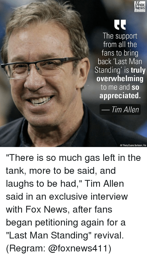 "Revival: FOX  NEWS  The support  from all the  fans to bring  back 'Last Man  Standing' is truly  overwhelming  to me and so  appreciated.  Tim Allen  AP Photo/Duane Burleson, File ""There is so much gas left in the tank, more to be said, and laughs to be had,"" Tim Allen said in an exclusive interview with Fox News, after fans began petitioning again for a ""Last Man Standing"" revival. (Regram: @foxnews411)"