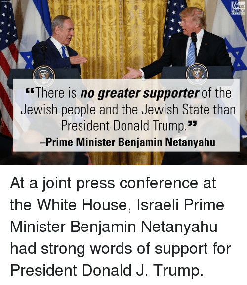"Donald Trump, Memes, and News: Fox  NEWS  ""There is no greater supporter of the  Jewish people and the Jewish State than  President Donald Trump.""  Prime Minister Benjamin Netanyahu At a joint press conference at the White House, Israeli Prime Minister Benjamin Netanyahu had strong words of support for President Donald J. Trump."
