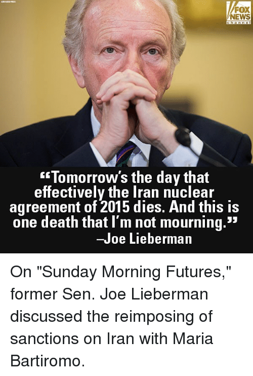 "Memes, News, and Death: FOX  NEWS  Tomorrow's the day that  effectively the Iran nuclear  agreement of 2015 dies. And this is  one death that I'm not mourning.""  -Joe Lieberman On ""Sunday Morning Futures,"" former Sen. Joe Lieberman discussed the reimposing of sanctions on Iran with Maria Bartiromo."