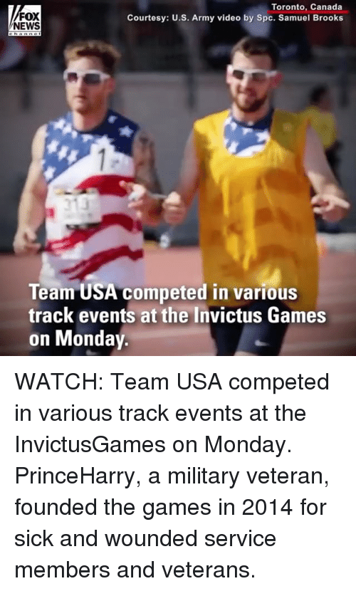 Memes, News, and Army: FOX  NEWS  Toronto, Canada  Courtesy: U.S. Army video by Spc. Samuel Brooks  Team USA competed in various  track events at the Invictus Games  on Monday. WATCH: Team USA competed in various track events at the InvictusGames on Monday. PrinceHarry, a military veteran, founded the games in 2014 for sick and wounded service members and veterans.