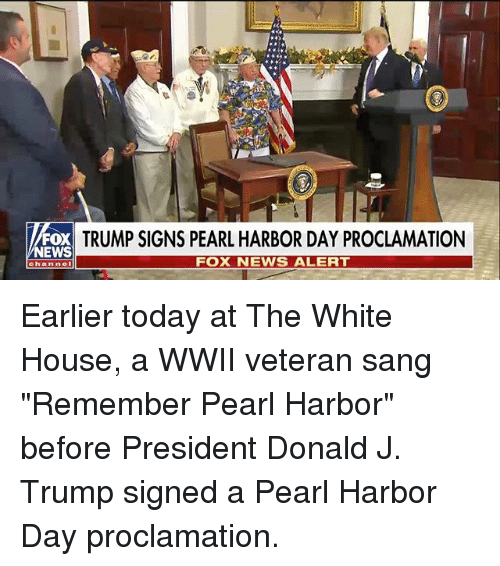 "Memes, News, and White House: FOX  NEWS  TRUMP SIGNS PEARL HARBOR DAY PROCLAMATION  FOX NEWS ALERT  Channel Earlier today at The White House, a WWII veteran sang ""Remember Pearl Harbor"" before President Donald J. Trump signed a Pearl Harbor Day proclamation."