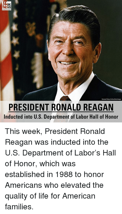Life, Memes, and News: FOX  NEWS  Universal History Auchive, Getty a  PRESIDENT RONALD REAGAN  Inducted into U.S. Department of Labor Hall of Honor This week, President Ronald Reagan was inducted into the U.S. Department of Labor's Hall of Honor, which was established in 1988 to honor Americans who elevated the quality of life for American families.